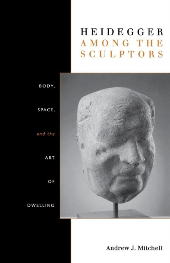Heidegger Among the Sculptors : Body, Space, and the Art of Dwelling (Author: Andrew Mitchell, ISBN: 9780804770231)
