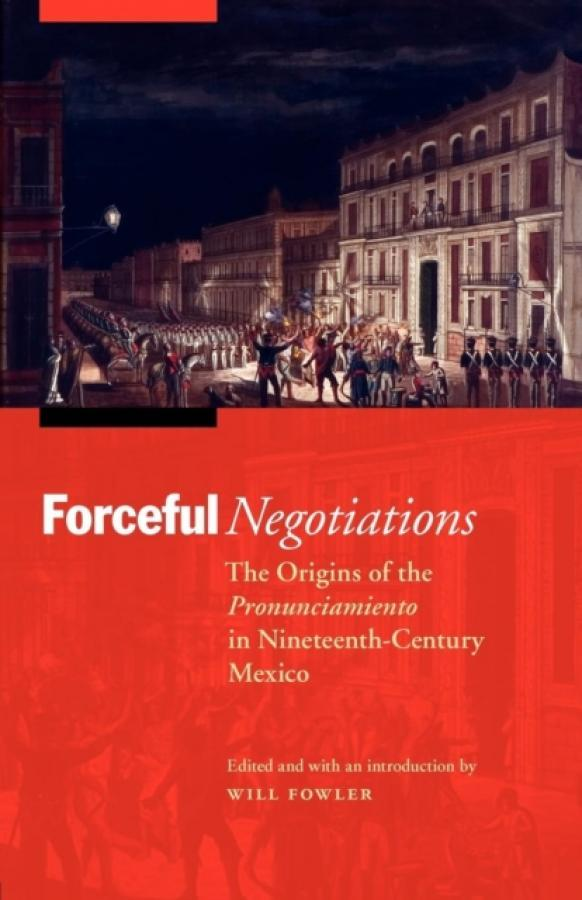 Forceful Negotiations : The Origins of the Pronunciamiento in Nineteenth-Century Mexico (Author: Will Fowler, ISBN: 9780803225404)